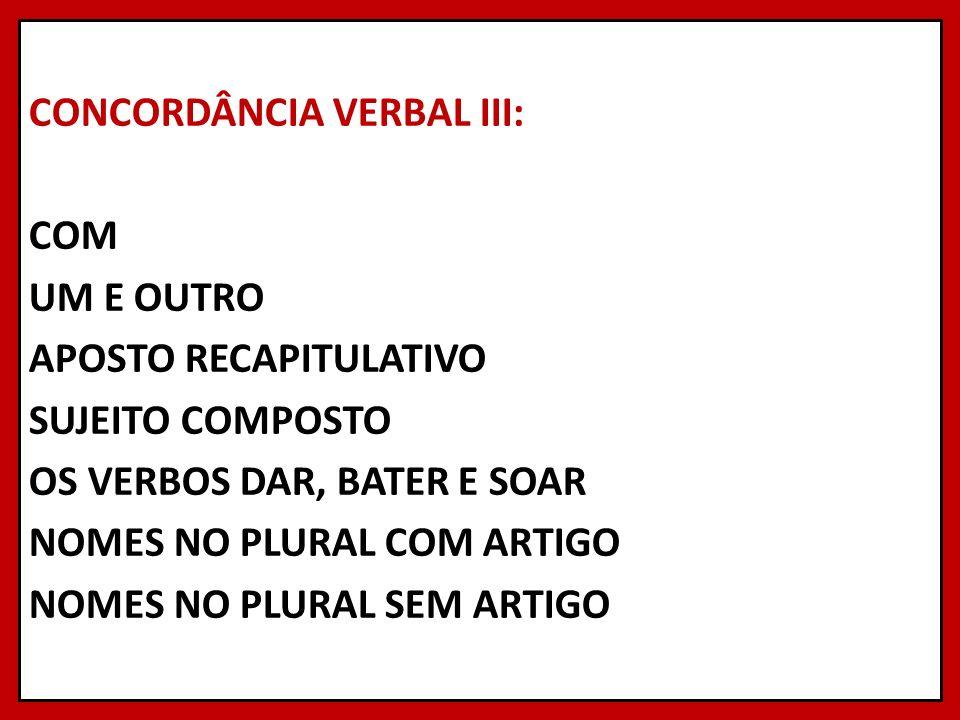 CONCORDÂNCIA VERBAL III: COM UM E OUTRO APOSTO RECAPITULATIVO SUJEITO COMPOSTO OS VERBOS DAR, BATER E SOAR NOMES NO PLURAL COM ARTIGO NOMES NO PLURAL