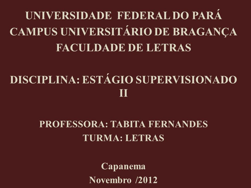 UNIVERSIDADE FEDERAL DO PARÁ CAMPUS UNIVERSITÁRIO DE BRAGANÇA FACULDADE DE LETRAS DISCIPLINA: ESTÁGIO SUPERVISIONADO II PROFESSORA: TABITA FERNANDES T