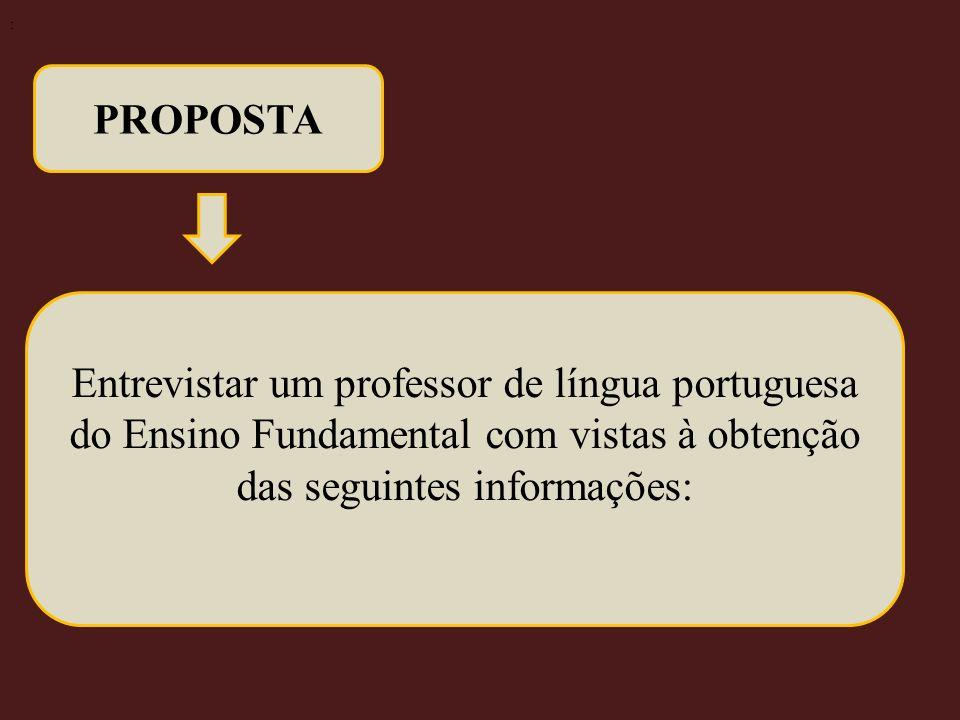 PROPOSTA Entrevistar um professor de língua portuguesa do Ensino Fundamental com vistas à obtenção das seguintes informações: :