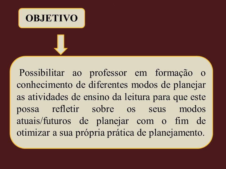 OBJETIVO Possibilitar ao professor em formação o conhecimento de diferentes modos de planejar as atividades de ensino da leitura para que este possa r