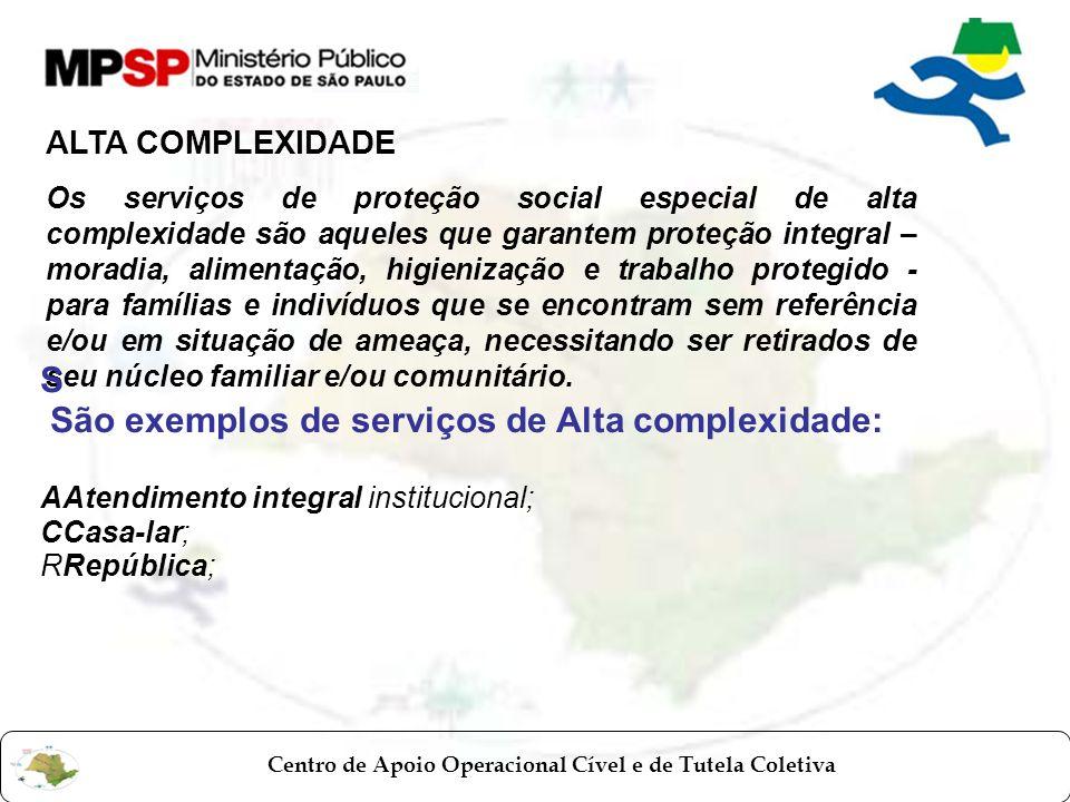 Centro de Apoio Operacional Cível e de Tutela Coletiva ALTA COMPLEXIDADE Os serviços de proteção social especial de alta complexidade são aqueles que