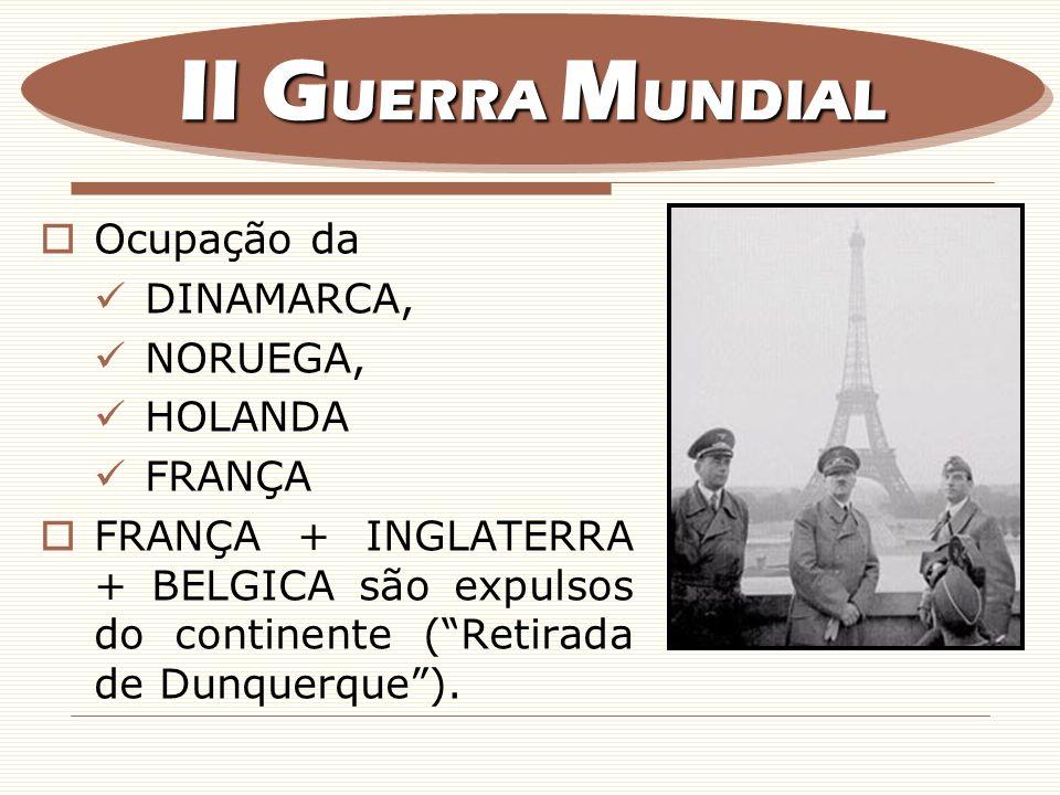 Ocupação da DINAMARCA, NORUEGA, HOLANDA FRANÇA FRANÇA + INGLATERRA + BELGICA são expulsos do continente (Retirada de Dunquerque). II G UERRA M UNDIAL