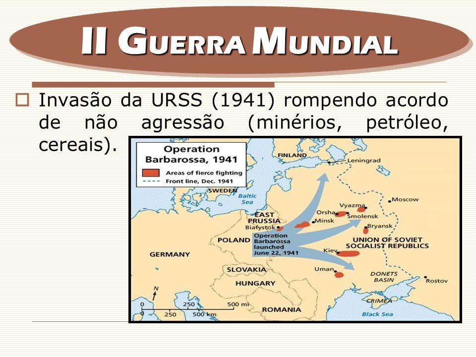 Invasão da URSS (1941) rompendo acordo de não agressão (minérios, petróleo, cereais). II G UERRA M UNDIAL