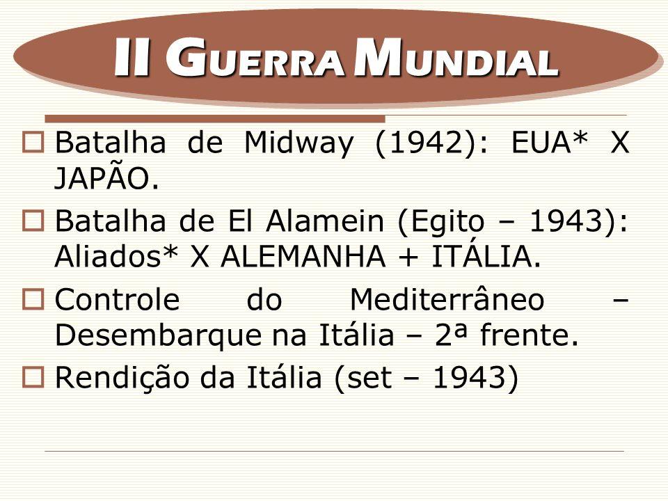Batalha de Midway (1942): EUA* X JAPÃO. Batalha de El Alamein (Egito – 1943): Aliados* X ALEMANHA + ITÁLIA. Controle do Mediterrâneo – Desembarque na