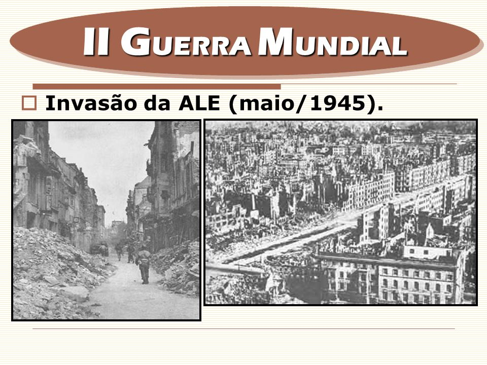 Invasão da ALE (maio/1945). II G UERRA M UNDIAL