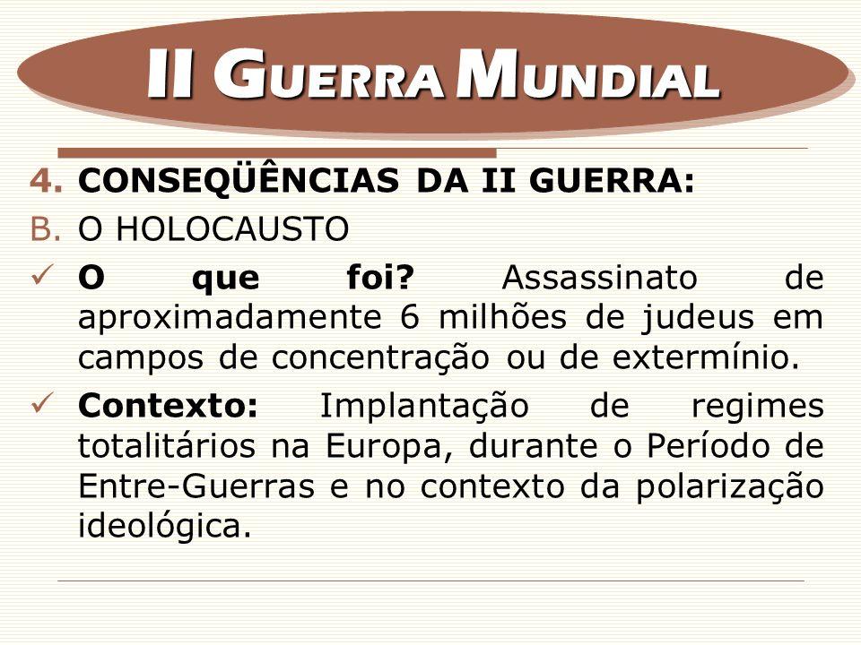 4.CONSEQÜÊNCIAS DA II GUERRA: B.O HOLOCAUSTO O que foi? Assassinato de aproximadamente 6 milhões de judeus em campos de concentração ou de extermínio.