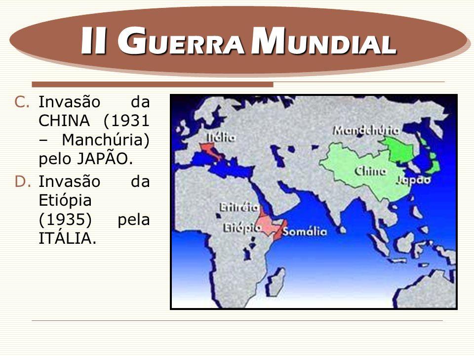 C.Invasão da CHINA (1931 – Manchúria) pelo JAPÃO. D.Invasão da Etiópia (1935) pela ITÁLIA. II G UERRA M UNDIAL