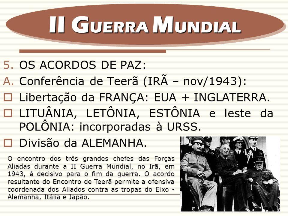 5.OS ACORDOS DE PAZ: A.Conferência de Teerã (IRÃ – nov/1943): Libertação da FRANÇA: EUA + INGLATERRA. LITUÂNIA, LETÔNIA, ESTÔNIA e leste da POLÔNIA: i