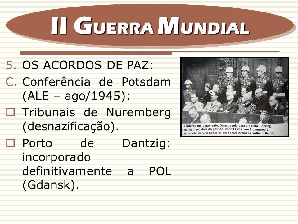 5.OS ACORDOS DE PAZ: C.Conferência de Potsdam (ALE – ago/1945): Tribunais de Nuremberg (desnazificação). Porto de Dantzig: incorporado definitivamente