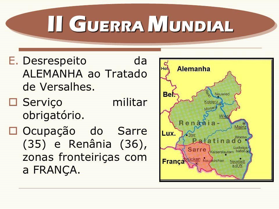 E.Desrespeito da ALEMANHA ao Tratado de Versalhes. Serviço militar obrigatório. Ocupação do Sarre (35) e Renânia (36), zonas fronteiriças com a FRANÇA