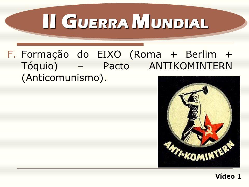F.Formação do EIXO (Roma + Berlim + Tóquio) – Pacto ANTIKOMINTERN (Anticomunismo). II G UERRA M UNDIAL Vídeo 1