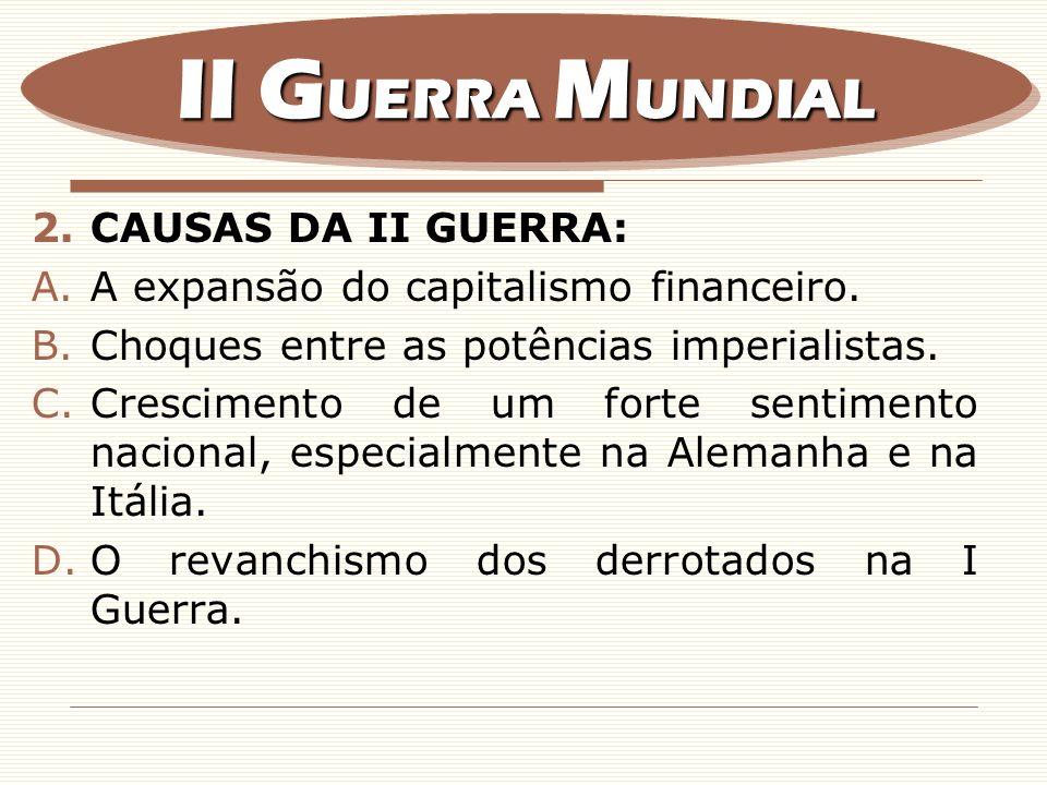 2.CAUSAS DA II GUERRA: A.A expansão do capitalismo financeiro. B.Choques entre as potências imperialistas. C.Crescimento de um forte sentimento nacion
