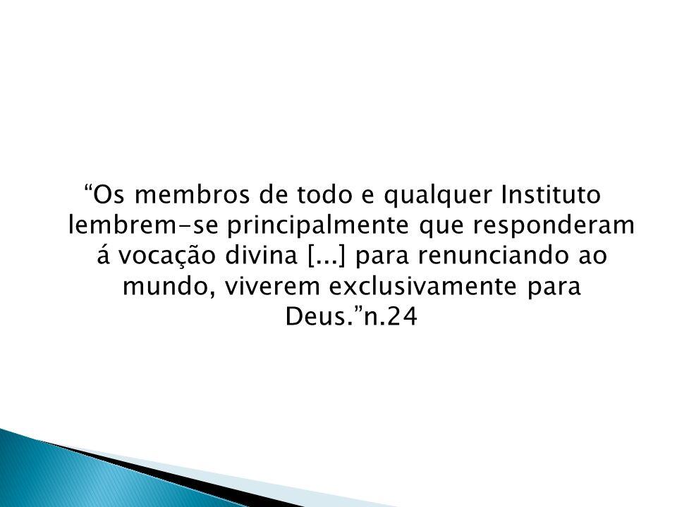 Os membros de todo e qualquer Instituto lembrem-se principalmente que responderam á vocação divina [...] para renunciando ao mundo, viverem exclusivam