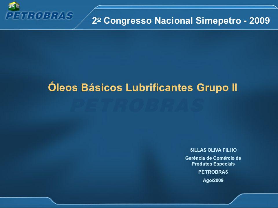 2 o Congresso Nacional Simepetro - 2009 Óleos Básicos Lubrificantes Grupo II SILLAS OLIVA FILHO Gerência de Comércio de Produtos Especiais PETROBRAS Ago/2009