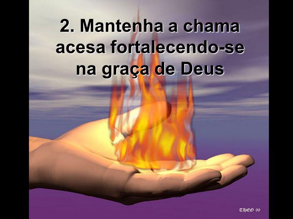 2. Mantenha a chama acesa fortalecendo-se na graça de Deus