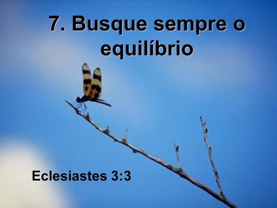 7. Busque sempre o equilíbrio Eclesiastes 3:3