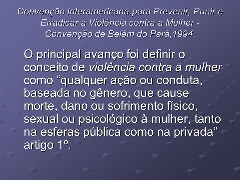 Convenção Interamericana para Prevenir, Punir e Erradicar a Violência contra a Mulher - Convenção de Belém do Pará,1994. O principal avanço foi defini
