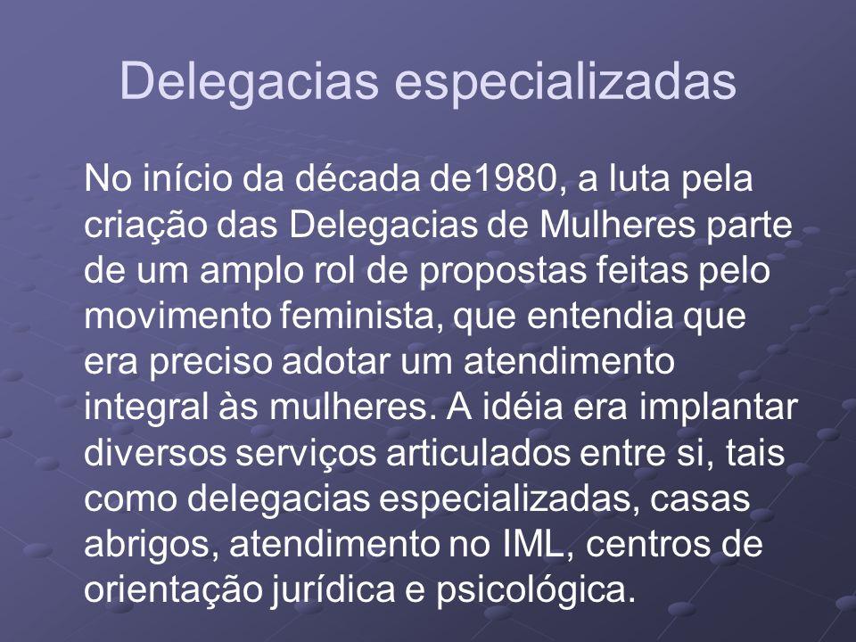 Delegacias especializadas No início da década de1980, a luta pela criação das Delegacias de Mulheres parte de um amplo rol de propostas feitas pelo mo