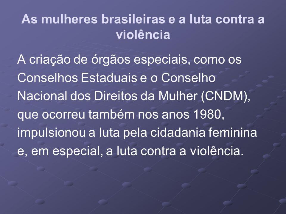 As mulheres brasileiras e a luta contra a violência A criação de órgãos especiais, como os Conselhos Estaduais e o Conselho Nacional dos Direitos da M