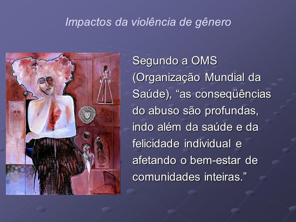 Impactos da violência de gênero Segundo a OMS (Organização Mundial da Saúde), as conseqüências do abuso são profundas, indo além da saúde e da felicid