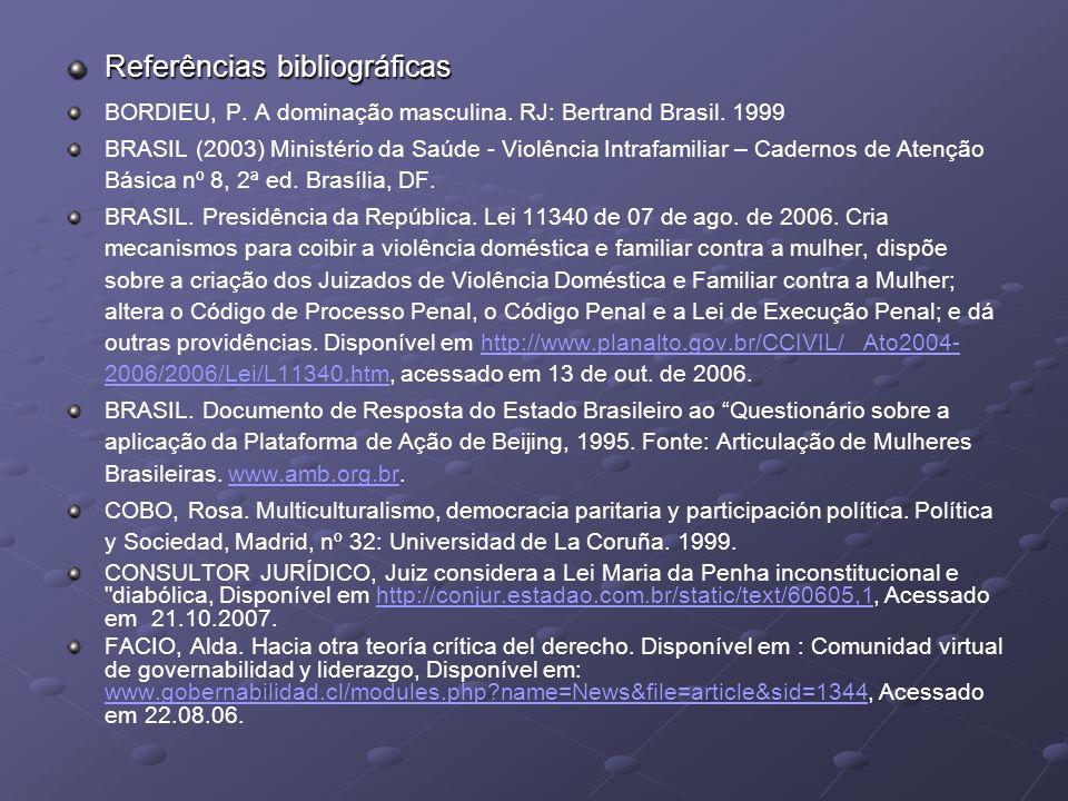 Referências bibliográficas BORDIEU, P. A dominação masculina. RJ: Bertrand Brasil. 1999 BRASIL (2003) Ministério da Saúde - Violência Intrafamiliar –