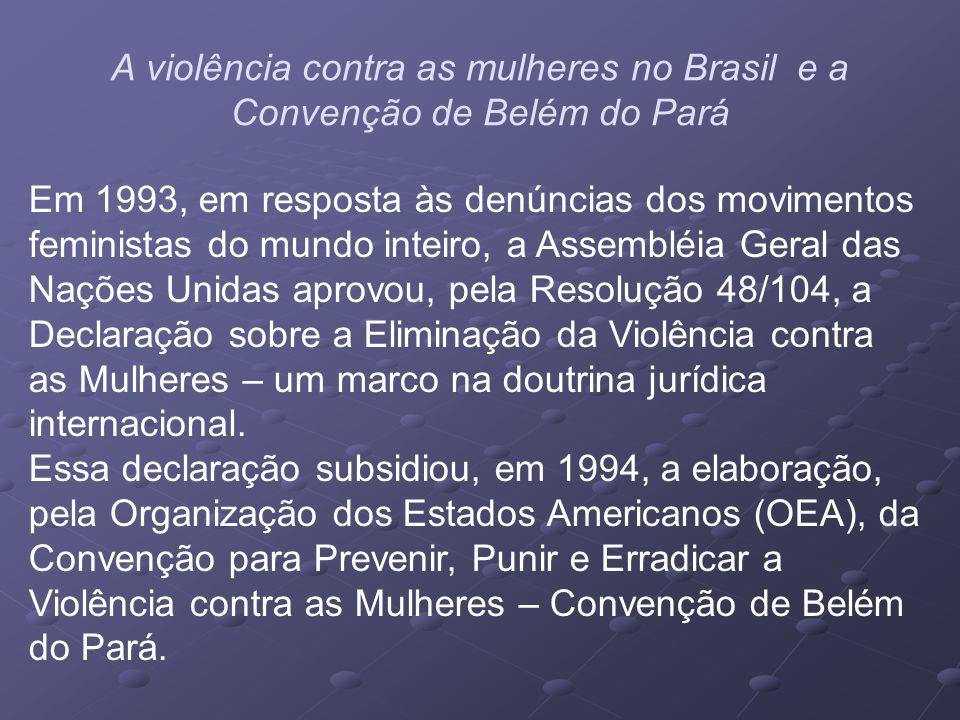 A violência contra as mulheres no Brasil e a Convenção de Belém do Pará Em 1993, em resposta às denúncias dos movimentos feministas do mundo inteiro,