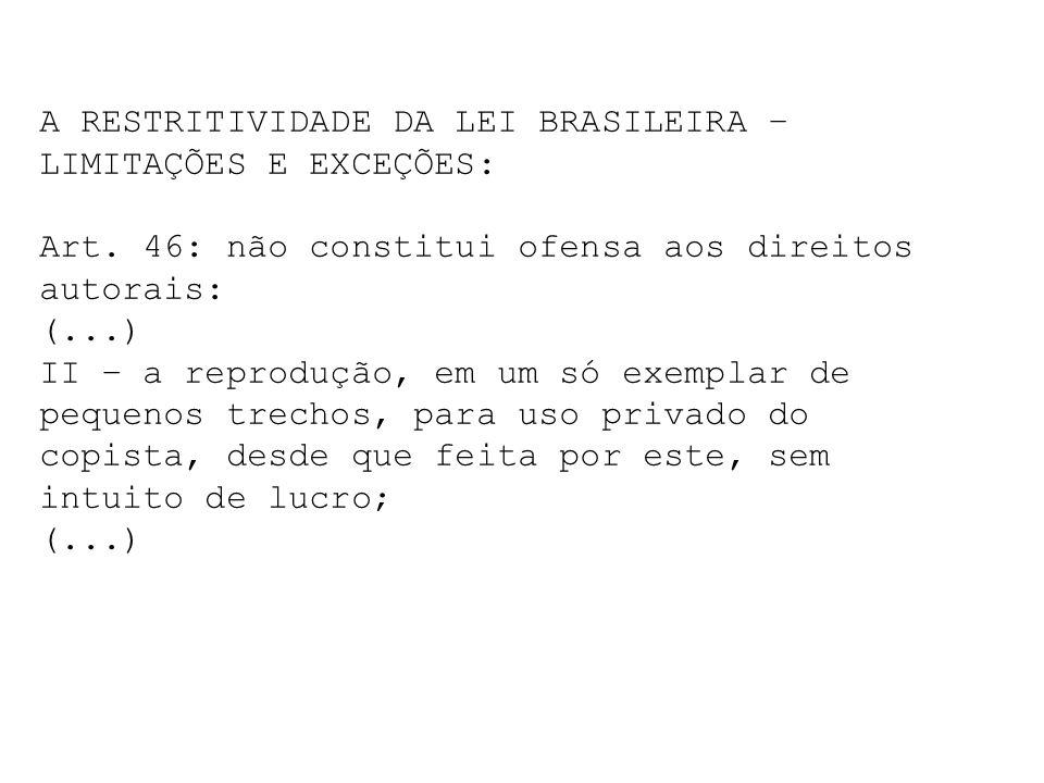 A RESTRITIVIDADE DA LEI BRASILEIRA – LIMITAÇÕES E EXCEÇÕES: Art. 46: não constitui ofensa aos direitos autorais: (...) II – a reprodução, em um só exe