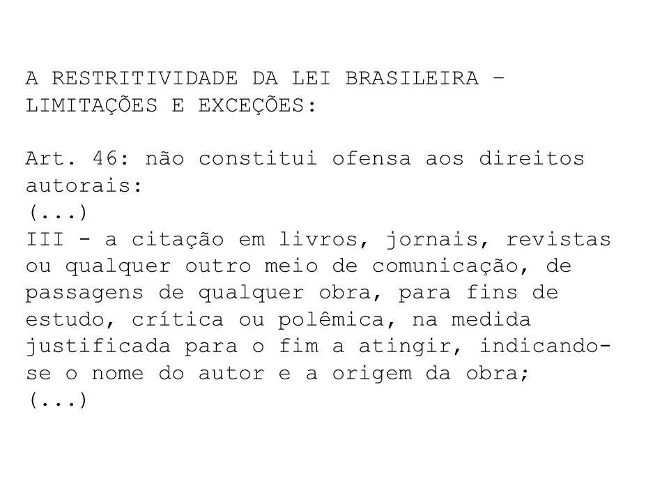 A RESTRITIVIDADE DA LEI BRASILEIRA – LIMITAÇÕES E EXCEÇÕES: Art. 46: não constitui ofensa aos direitos autorais: (...) III - a citação em livros, jorn