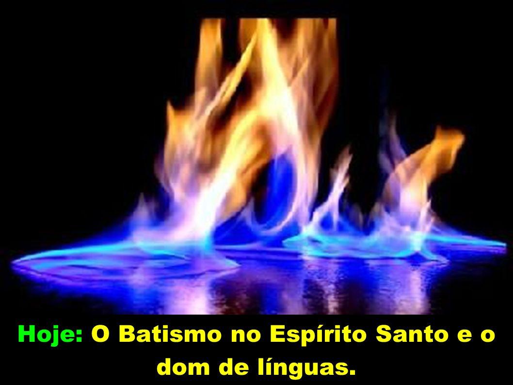 Hoje: O Batismo no Espírito Santo e o dom de línguas.