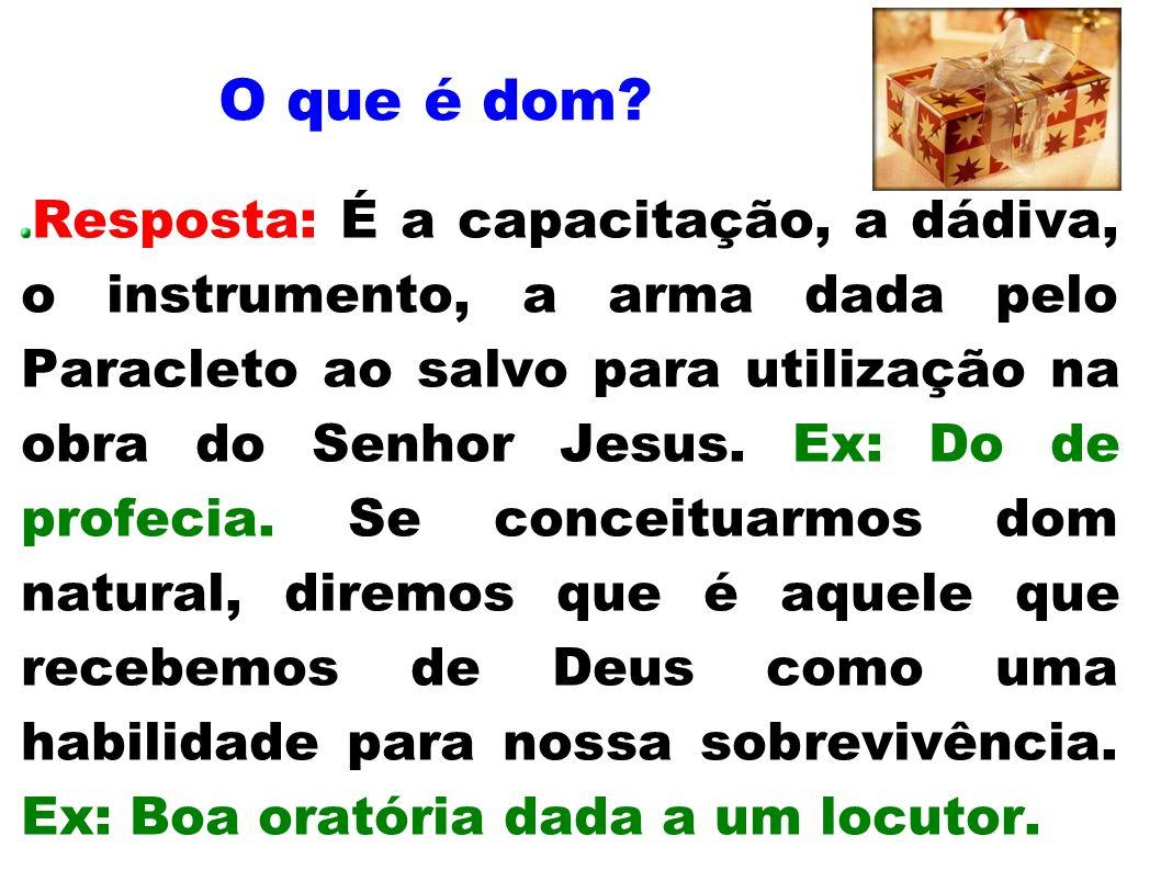 O que é dom? Resposta: É a capacitação, a dádiva, o instrumento, a arma dada pelo Paracleto ao salvo para utilização na obra do Senhor Jesus. Ex: Do d