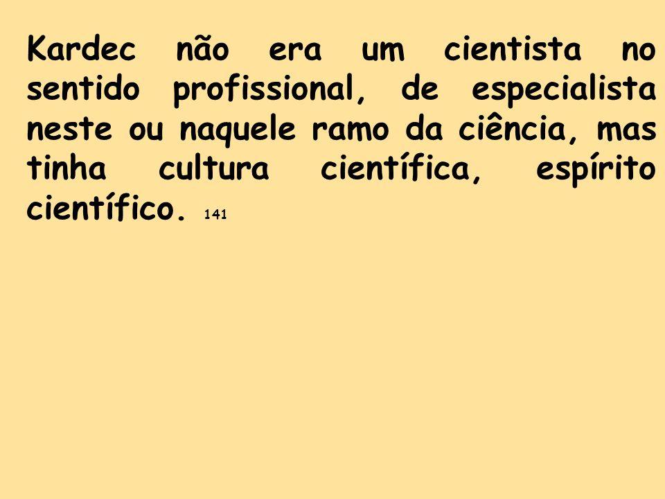 Kardec não era um cientista no sentido profissional, de especialista neste ou naquele ramo da ciência, mas tinha cultura científica, espírito científi