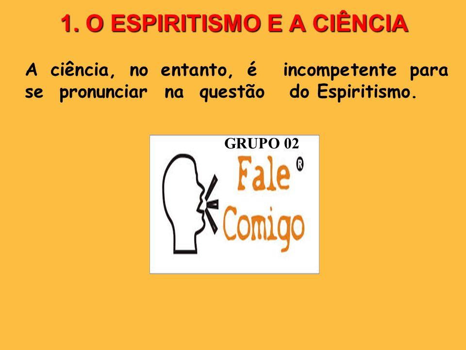 1. O ESPIRITISMO E A CIÊNCIA A ciência, no entanto, é incompetente para se pronunciar na questão do Espiritismo. GRUPO 02
