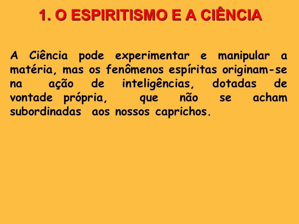 1. O ESPIRITISMO E A CIÊNCIA A Ciência pode experimentar e manipular a matéria, mas os fenômenos espíritas originam-se na ação de inteligências, dotad