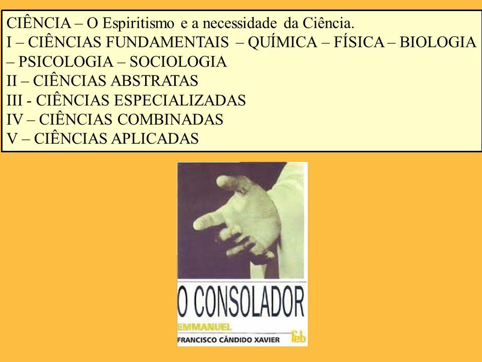 CIÊNCIA – O Espiritismo e a necessidade da Ciência. I – CIÊNCIAS FUNDAMENTAIS – QUÍMICA – FÍSICA – BIOLOGIA – PSICOLOGIA – SOCIOLOGIA II – CIÊNCIAS AB