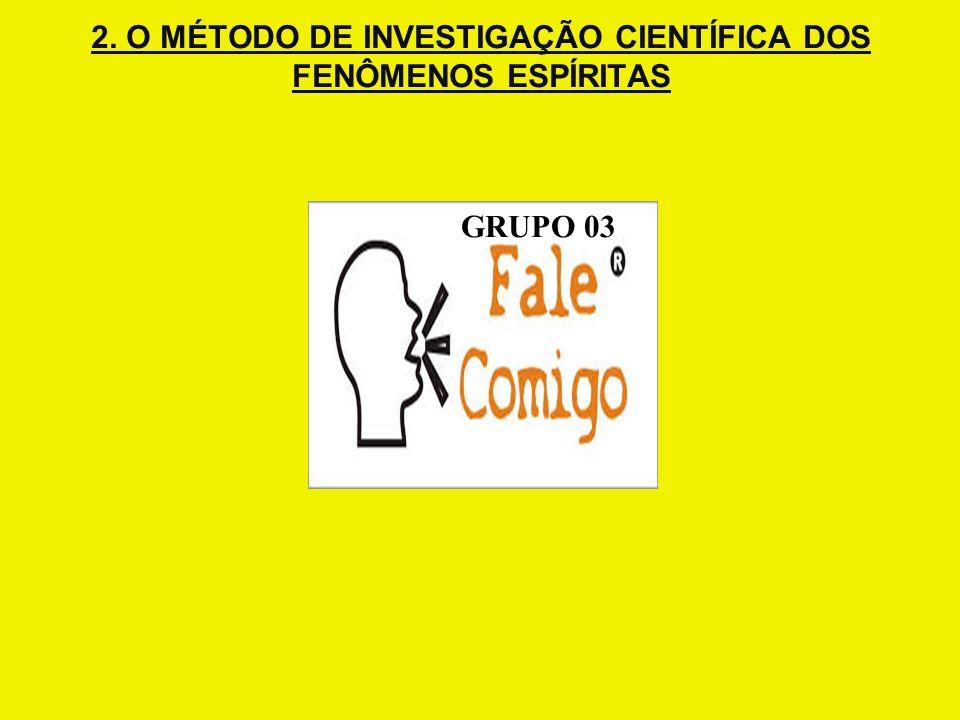 2. O MÉTODO DE INVESTIGAÇÃO CIENTÍFICA DOS FENÔMENOS ESPÍRITAS GRUPO 03