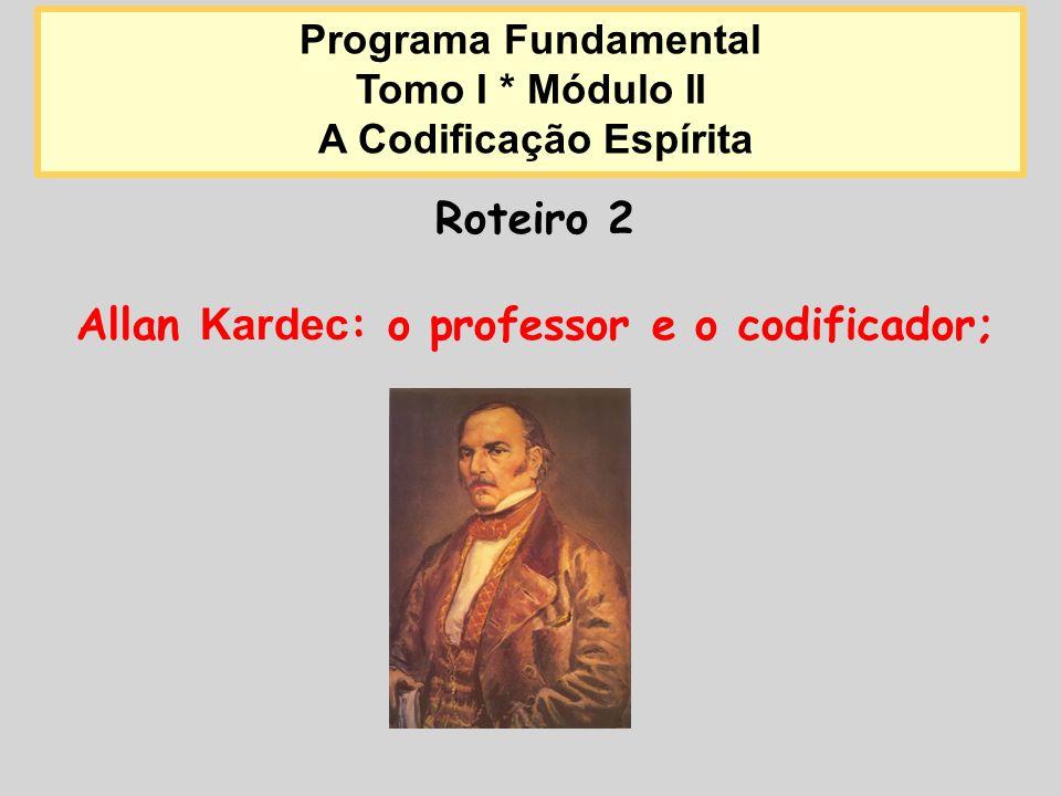 Roteiro 2 Allan Kardec : o professor e o codificador; Programa Fundamental Tomo I * Módulo II A Codificação Espírita