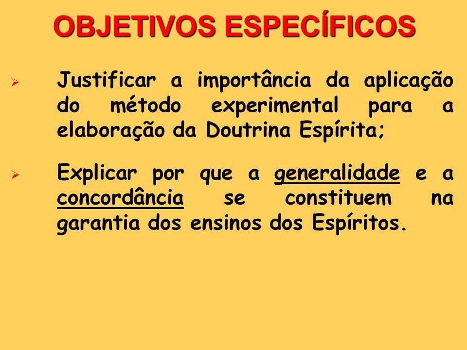OBJETIVOS ESPECÍFICOS Justificar a importância da aplicação do método experimental para a elaboração da Doutrina Espírita; Explicar por que a generali