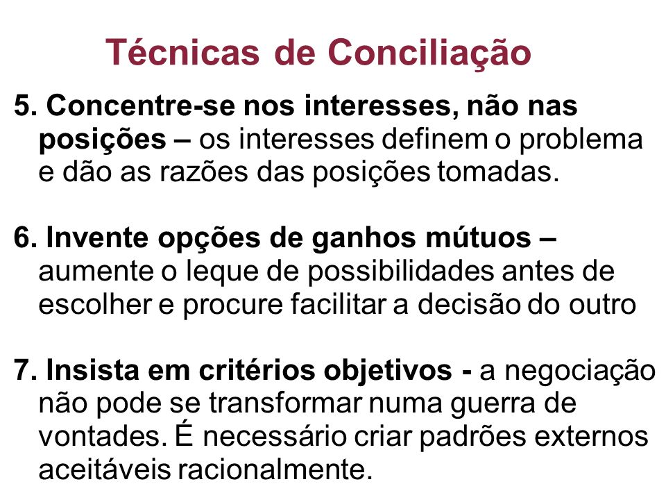 Técnicas de Conciliação 5. Concentre-se nos interesses, não nas posições – os interesses definem o problema e dão as razões das posições tomadas. 6. I