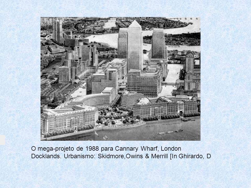 O mega-projeto de 1988 para Cannary Wharf, London Docklands. Urbanismo: Skidmore,Owins & Merrill [In Ghirardo, D