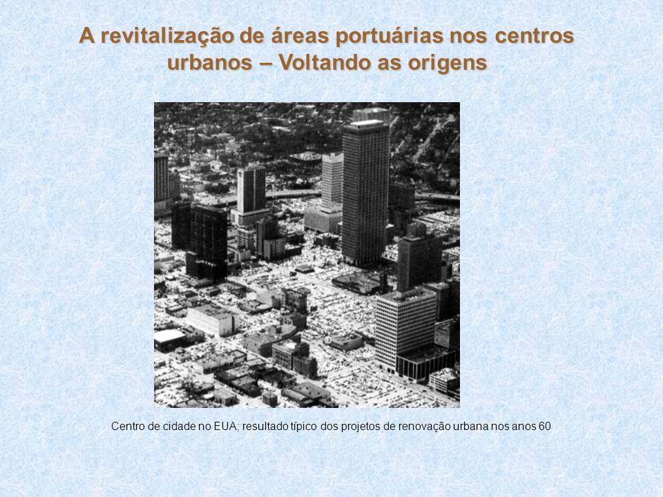 Final do processo econômico fordista = Crise do petróleo o Expansão consciência popular; o Movimento ambientalista e comunitários; o Desenvolvimento sustentável A revitalização de áreas portuárias nos centros urbanos – Voltando as origens Influenciou para: o Renascimento dos centros; o Revitalização de áreas centrais; o Recuperação da arquitetura; o Valorização cultural Modelo de revitalização urbana torna-se o equilíbrio entre o Conservadorismo e o Neo Liberal o Oportunidades; o Vantagens competitivas; o Respostas do mercado consumidor