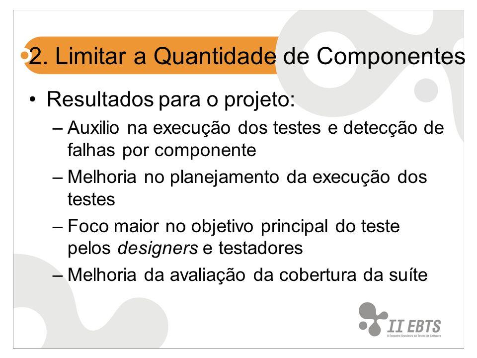 2. Limitar a Quantidade de Componentes Resultados para o projeto: –Auxilio na execução dos testes e detecção de falhas por componente –Melhoria no pla