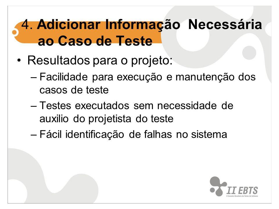 4. Adicionar Informação Necessária ao Caso de Teste Resultados para o projeto: –Facilidade para execução e manutenção dos casos de teste –Testes execu