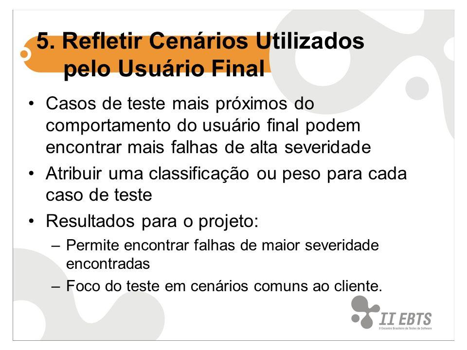 5. Refletir Cenários Utilizados pelo Usuário Final Casos de teste mais próximos do comportamento do usuário final podem encontrar mais falhas de alta