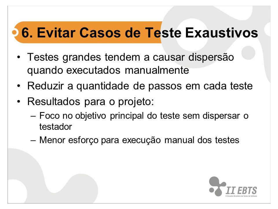 6. Evitar Casos de Teste Exaustivos Testes grandes tendem a causar dispersão quando executados manualmente Reduzir a quantidade de passos em cada test