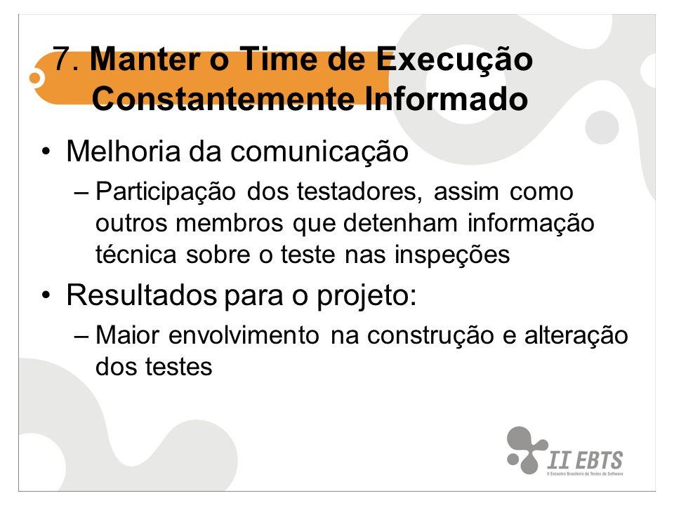 7. Manter o Time de Execução Constantemente Informado Melhoria da comunicação –Participação dos testadores, assim como outros membros que detenham inf