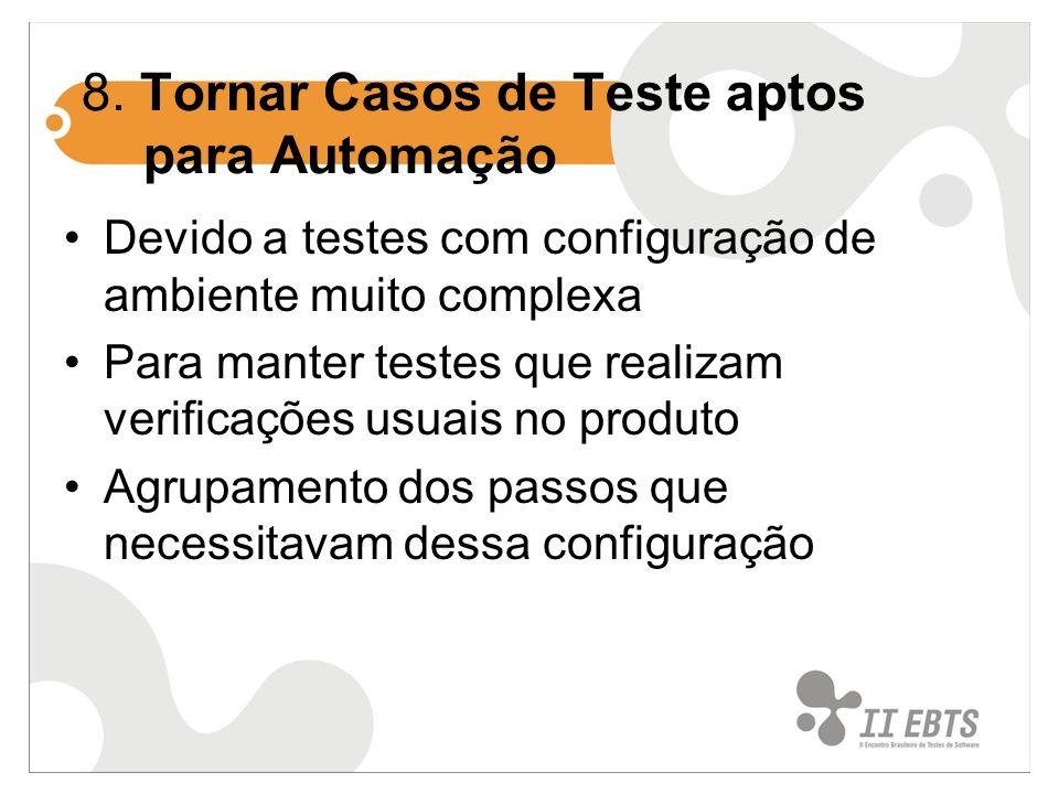 8. Tornar Casos de Teste aptos para Automação Devido a testes com configuração de ambiente muito complexa Para manter testes que realizam verificações