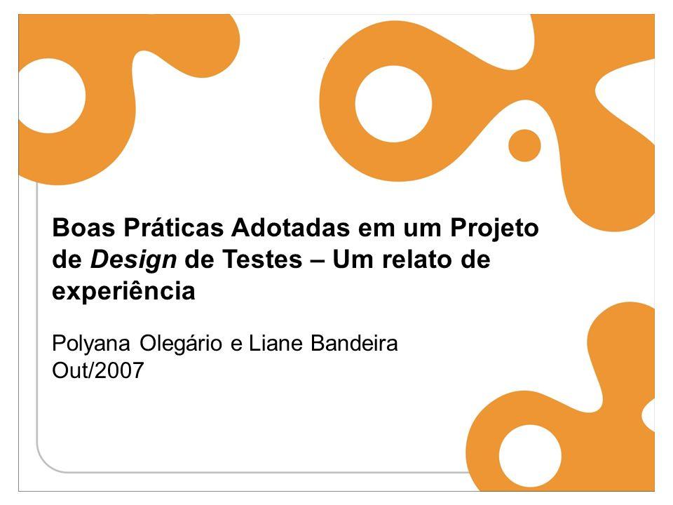Boas Práticas Adotadas em um Projeto de Design de Testes – Um relato de experiência Polyana Olegário e Liane Bandeira Out/2007