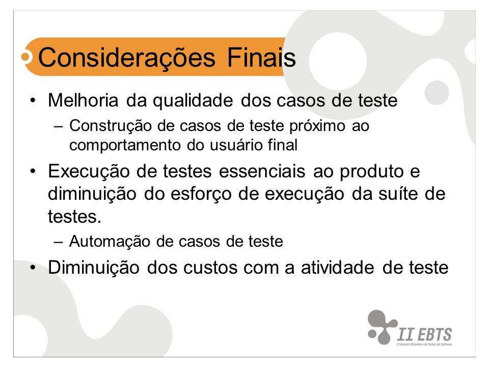 Considerações Finais Melhoria da qualidade dos casos de teste –Construção de casos de teste próximo ao comportamento do usuário final Execução de test