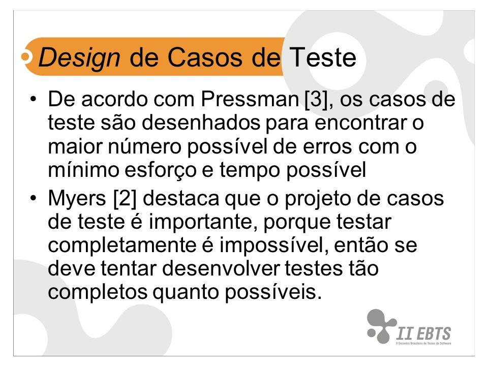 Design de Casos de Teste De acordo com Pressman [3], os casos de teste são desenhados para encontrar o maior número possível de erros com o mínimo esf