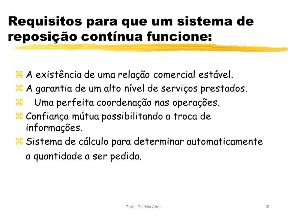 Profa. Patrícia Abreu18 Requisitos para que um sistema de reposição contínua funcione: zA existência de uma relação comercial estável. zA garantia de